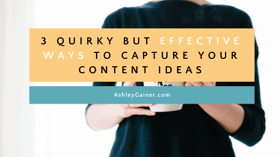 3 quirky but effective ways to capture your content ideas